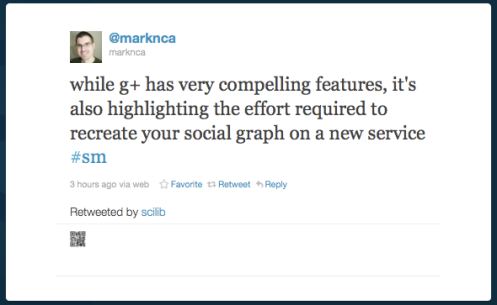 while g+ has very compelling features, it's also highlighting the effort required to recreate your social graph on a new service #sm